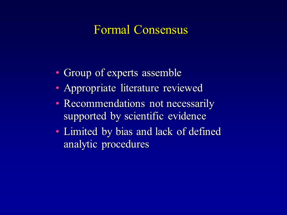 Formal Consensus Group of experts assembleGroup of experts assemble Appropriate literature reviewedAppropriate literature reviewed Recommendations not necessarily supported by scientific evidenceRecommendations not necessarily supported by scientific evidence Limited by bias and lack of defined analytic proceduresLimited by bias and lack of defined analytic procedures