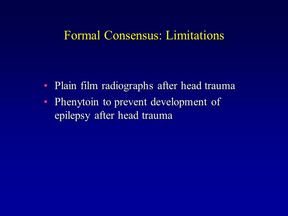 Formal Consensus: Limitations Plain film radiographs after head traumaPlain film radiographs after head trauma Phenytoin to prevent development of epilepsy after head traumaPhenytoin to prevent development of epilepsy after head trauma