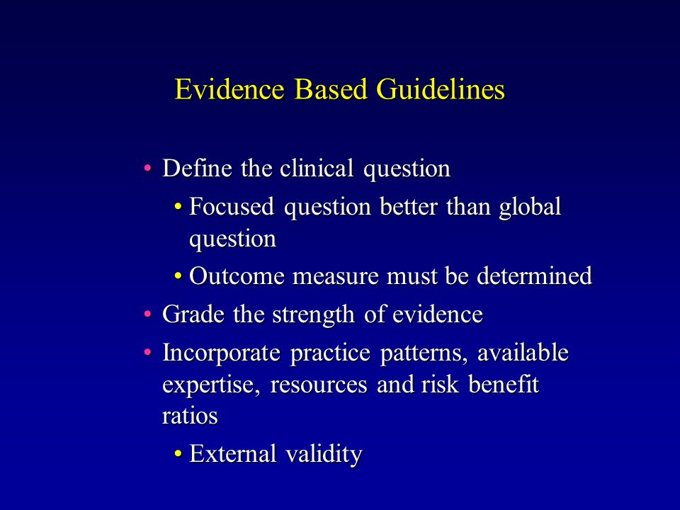 Evidence Based Guidelines Define the clinical questionDefine the clinical question Focused question better than global questionFocused question better than global question Outcome measure must be determinedOutcome measure must be determined Grade the strength of evidenceGrade the strength of evidence Incorporate practice patterns, available expertise, resources and risk benefit ratiosIncorporate practice patterns, available expertise, resources and risk benefit ratios External validityExternal validity