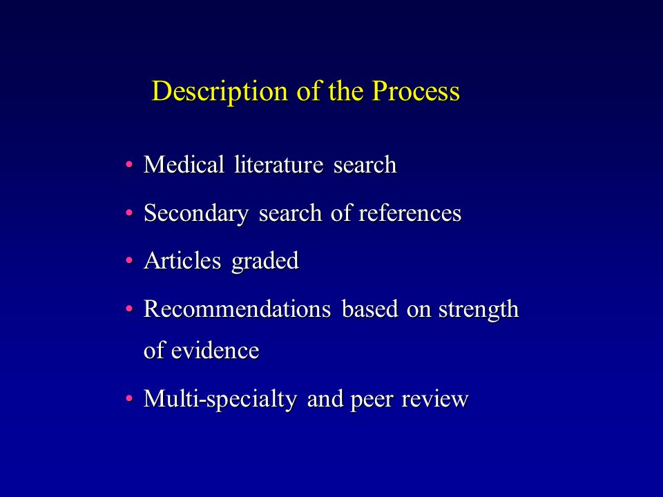 Description of the Process Medical literature searchMedical literature search Secondary search of referencesSecondary search of references Articles gradedArticles graded Recommendations based on strength of evidenceRecommendations based on strength of evidence Multi-specialty and peer reviewMulti-specialty and peer review
