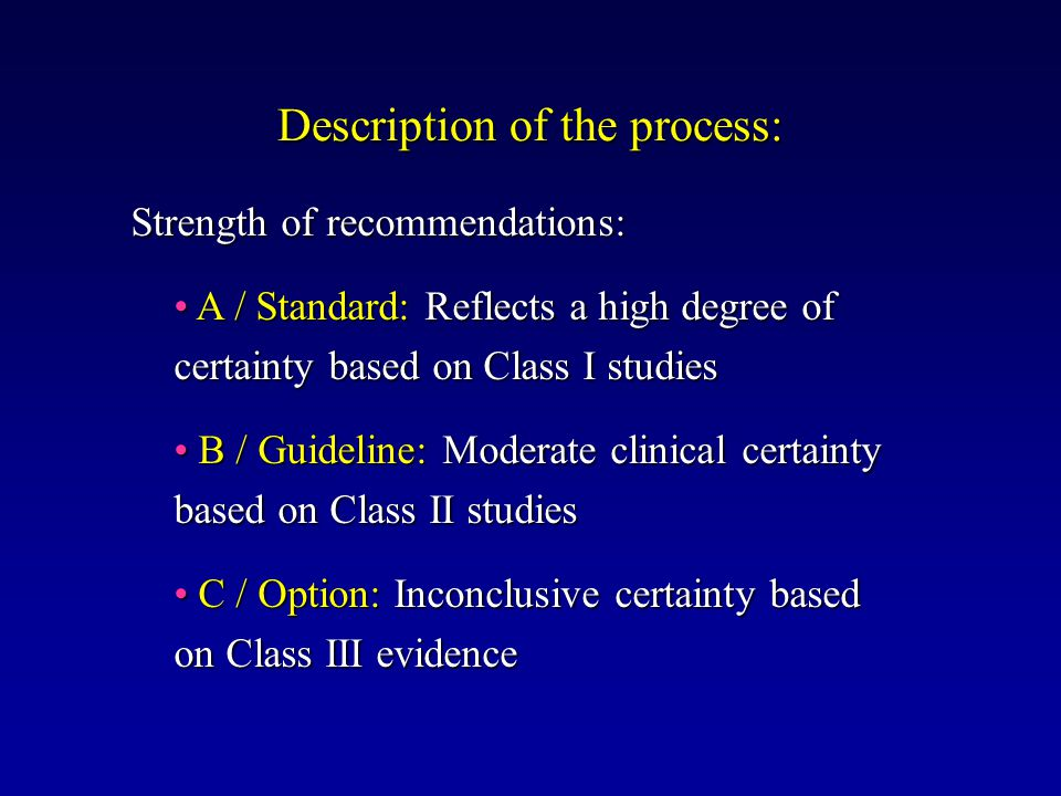 Description of the process: Strength of recommendations: Strength of recommendations: A / Standard: Reflects a high degree of certainty based on Class I studies A / Standard: Reflects a high degree of certainty based on Class I studies B / Guideline: Moderate clinical certainty based on Class II studies B / Guideline: Moderate clinical certainty based on Class II studies C / Option: Inconclusive certainty based on Class III evidence C / Option: Inconclusive certainty based on Class III evidence