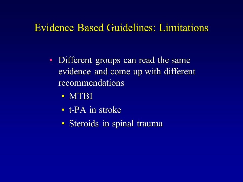Evidence Based Guidelines: Limitations Different groups can read the same evidence and come up with different recommendationsDifferent groups can read the same evidence and come up with different recommendations MTBIMTBI t-PA in stroket-PA in stroke Steroids in spinal traumaSteroids in spinal trauma