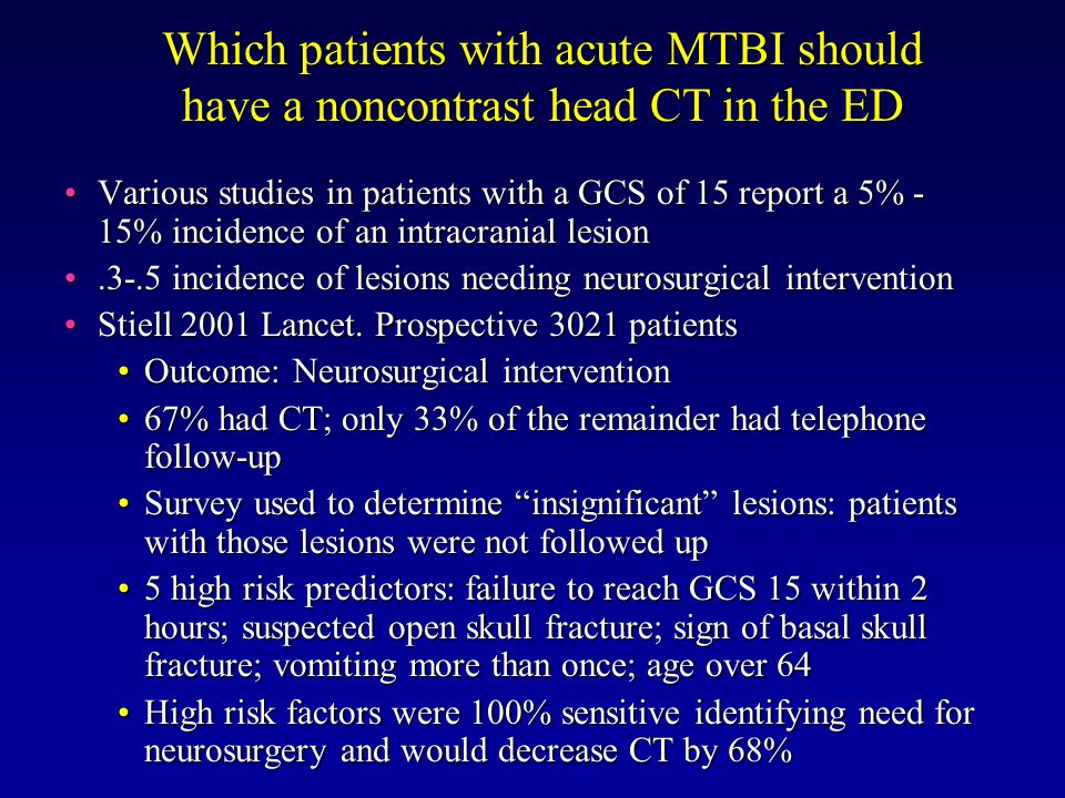 Various studies in patients with a GCS of 15 report a 5% - 15% incidence of an intracranial lesionVarious studies in patients with a GCS of 15 report a 5% - 15% incidence of an intracranial lesion.3-.5 incidence of lesions needing neurosurgical intervention.3-.5 incidence of lesions needing neurosurgical intervention Stiell 2001 Lancet.