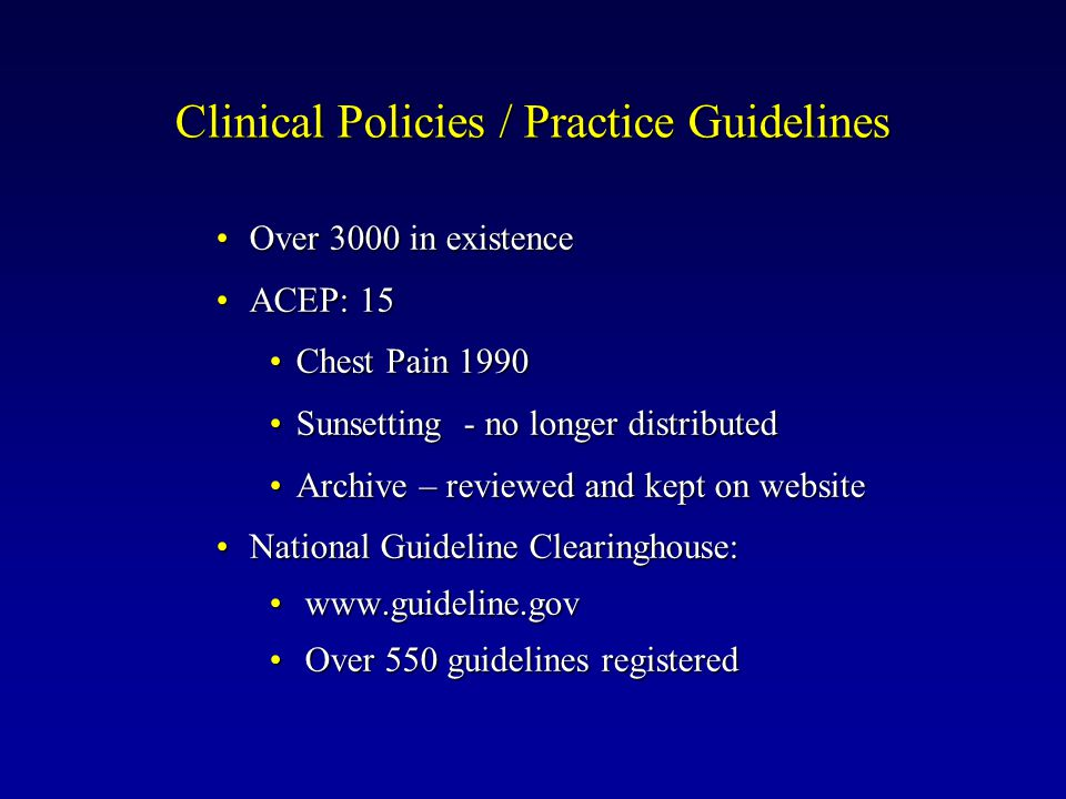 Clinical Policies / Practice Guidelines Over 3000 in existenceOver 3000 in existence ACEP: 15ACEP: 15 Chest Pain 1990Chest Pain 1990 Sunsetting - no longer distributedSunsetting - no longer distributed Archive – reviewed and kept on websiteArchive – reviewed and kept on website National Guideline Clearinghouse:National Guideline Clearinghouse: www.guideline.gov www.guideline.gov Over 550 guidelines registered Over 550 guidelines registered