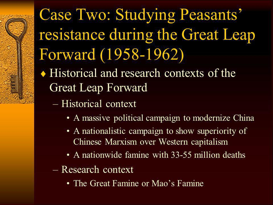 Case Two: Studying Peasants resistance during the Great Leap Forward (1958-1962) Historical and research contexts of the Great Leap Forward –Historical context A massive political campaign to modernize China A nationalistic campaign to show superiority of Chinese Marxism over Western capitalism A nationwide famine with 33-55 million deaths –Research context The Great Famine or Maos Famine