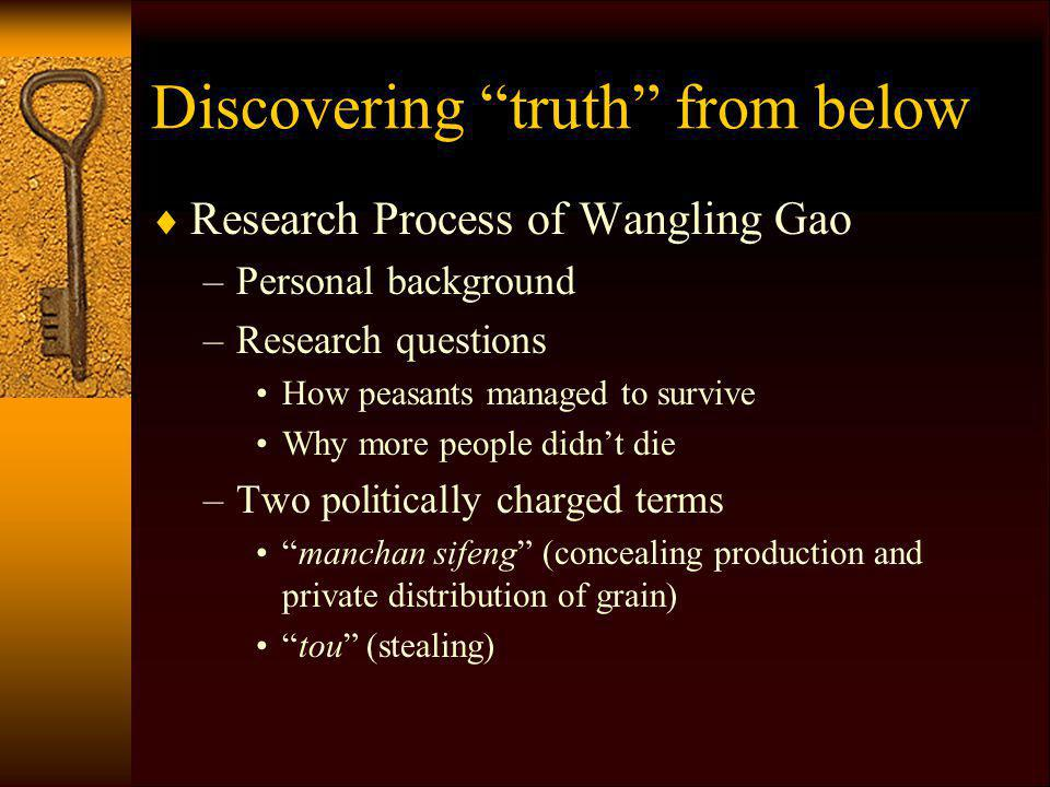 Discovering truth from below Research Process of Wangling Gao –Personal background –Research questions How peasants managed to survive Why more people didnt die –Two politically charged terms manchan sifeng (concealing production and private distribution of grain) tou (stealing)