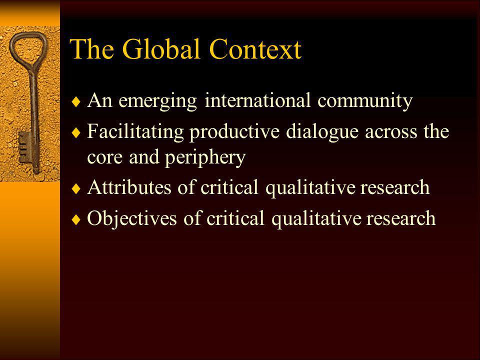 The Global Context An emerging international community Facilitating productive dialogue across the core and periphery Attributes of critical qualitative research Objectives of critical qualitative research