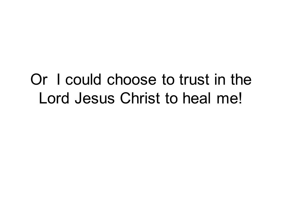 Or I could choose to trust in the Lord Jesus Christ to heal me!