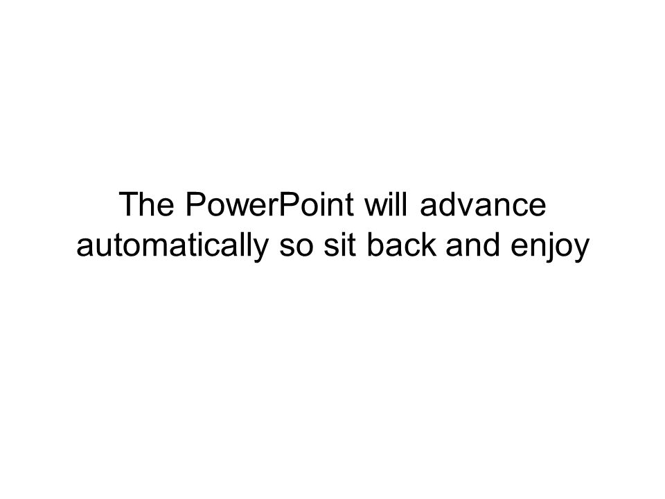 The PowerPoint will advance automatically so sit back and enjoy