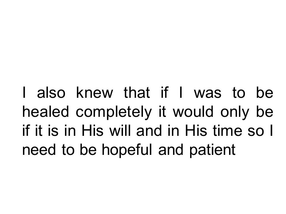 I also knew that if I was to be healed completely it would only be if it is in His will and in His time so I need to be hopeful and patient