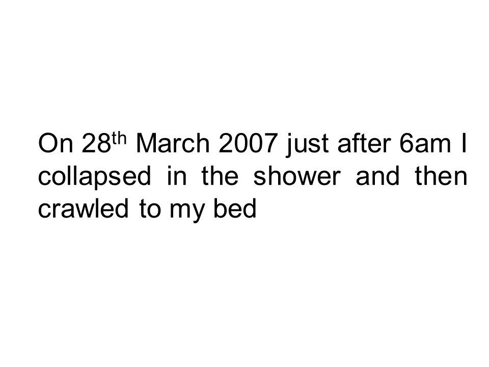 On 28 th March 2007 just after 6am I collapsed in the shower and then crawled to my bed