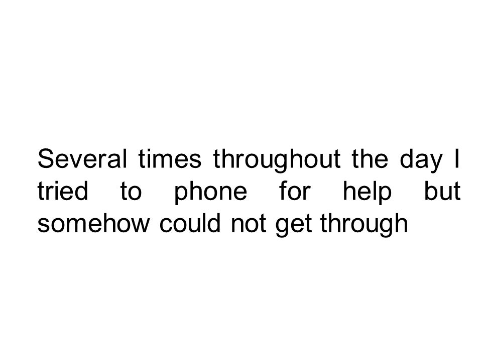Several times throughout the day I tried to phone for help but somehow could not get through