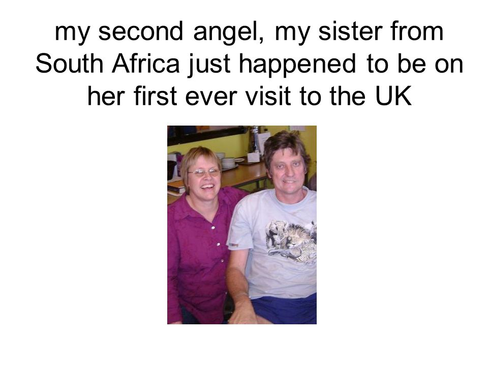 my second angel, my sister from South Africa just happened to be on her first ever visit to the UK