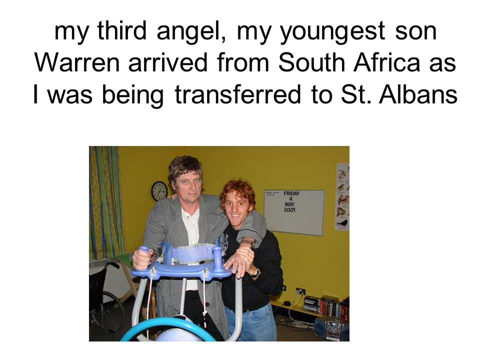 my third angel, my youngest son Warren arrived from South Africa as I was being transferred to St.