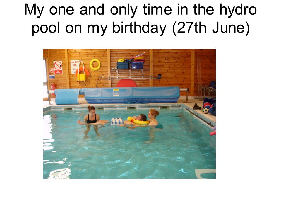 My one and only time in the hydro pool on my birthday (27th June)