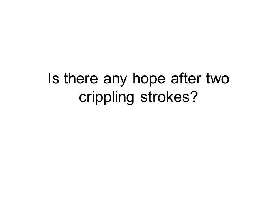 Is there any hope after two crippling strokes?