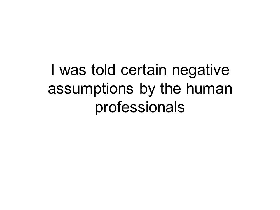 I was told certain negative assumptions by the human professionals