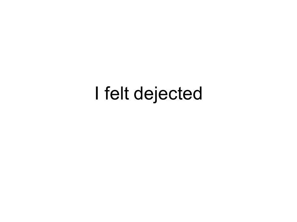I felt dejected