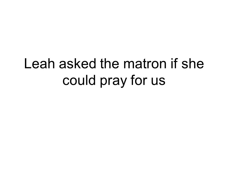 Leah asked the matron if she could pray for us