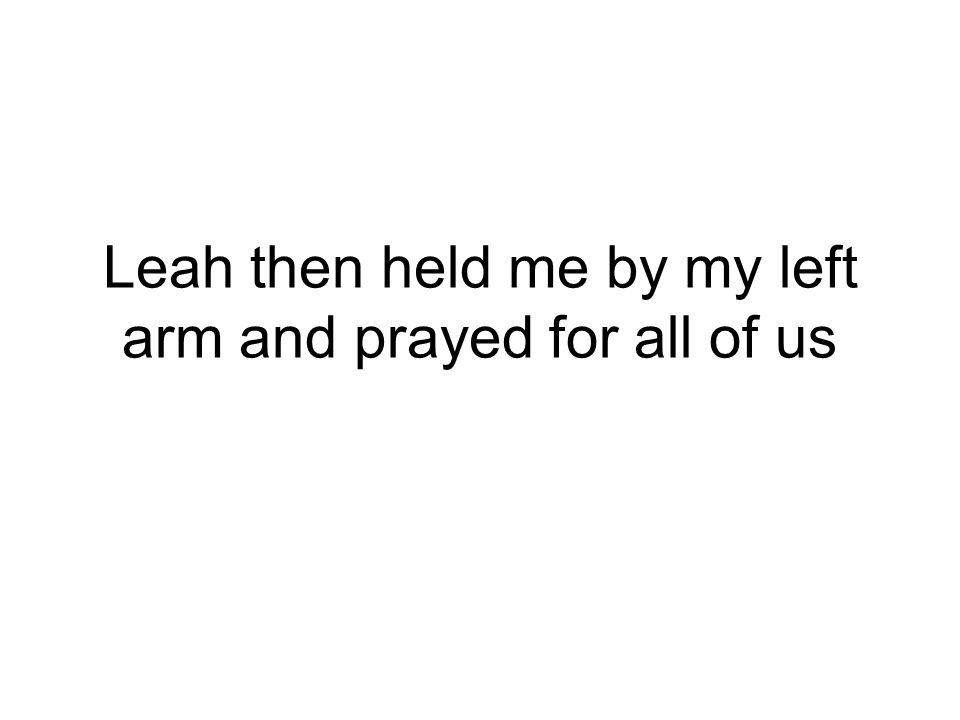Leah then held me by my left arm and prayed for all of us