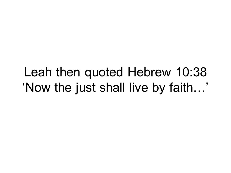 Leah then quoted Hebrew 10:38 Now the just shall live by faith…