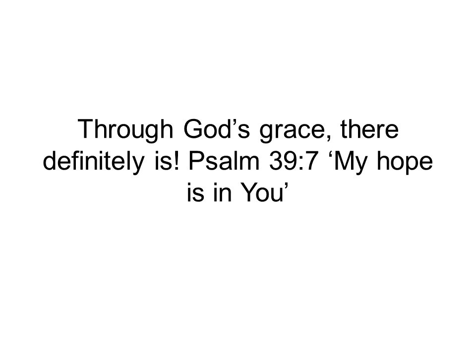 Through Gods grace, there definitely is! Psalm 39:7 My hope is in You