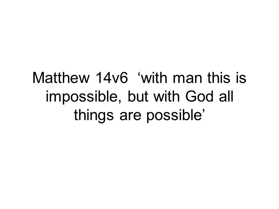 Matthew 14v6 with man this is impossible, but with God all things are possible