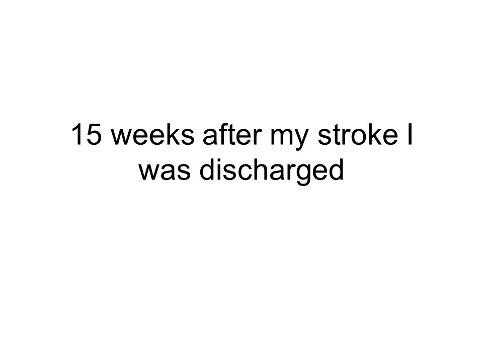 15 weeks after my stroke I was discharged