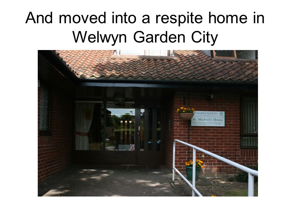 And moved into a respite home in Welwyn Garden City