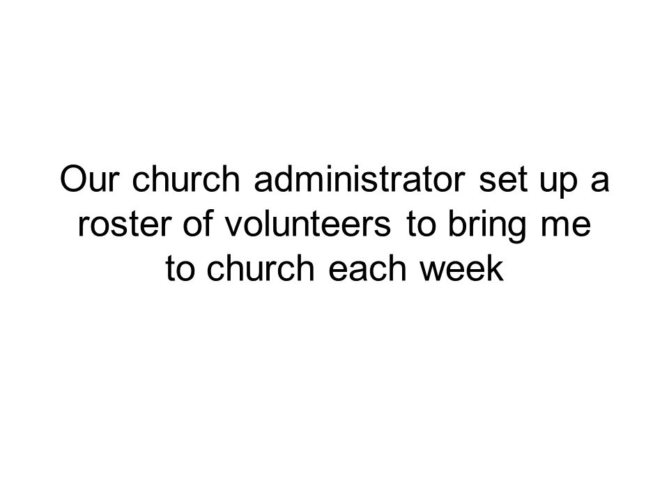 Our church administrator set up a roster of volunteers to bring me to church each week