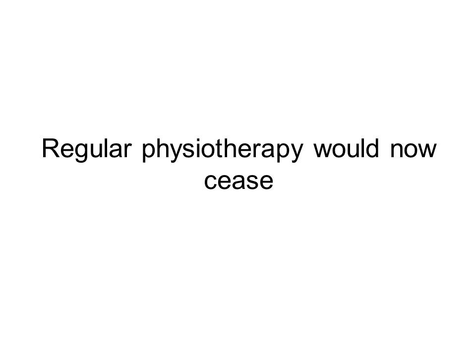 Regular physiotherapy would now cease