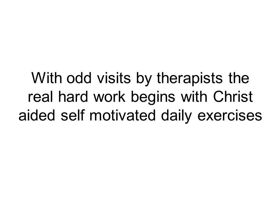 With odd visits by therapists the real hard work begins with Christ aided self motivated daily exercises