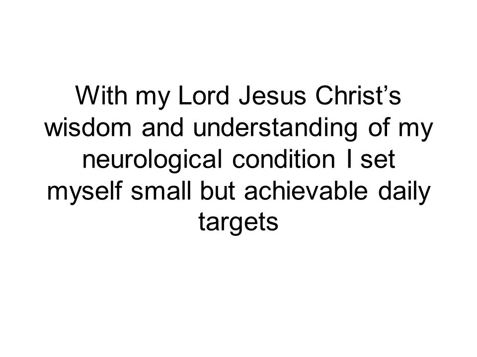 With my Lord Jesus Christs wisdom and understanding of my neurological condition I set myself small but achievable daily targets