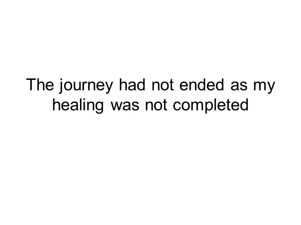 The journey had not ended as my healing was not completed