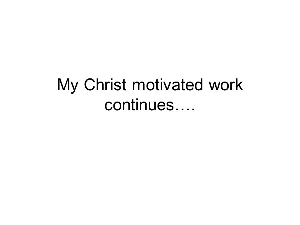 My Christ motivated work continues….