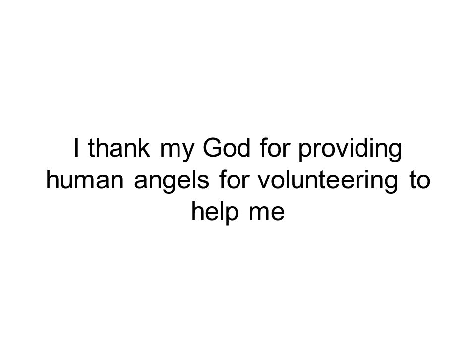 I thank my God for providing human angels for volunteering to help me