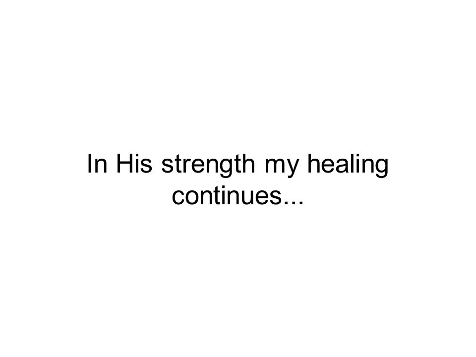 In His strength my healing continues...