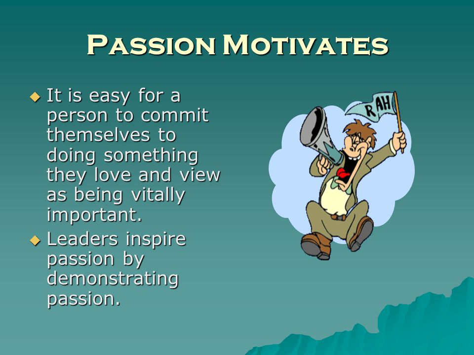 Passion Motivates It is easy for a person to commit themselves to doing something they love and view as being vitally important.