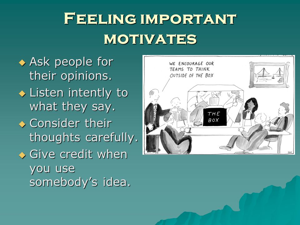 Feeling important motivates Ask people for their opinions.