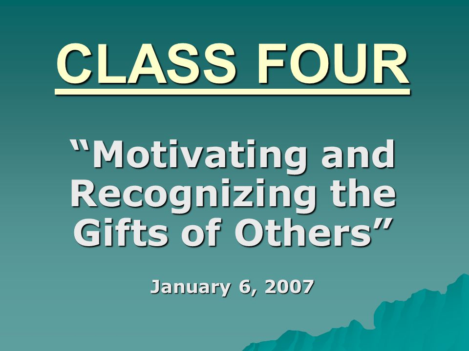 CLASS FOUR Motivating and Recognizing the Gifts of Others January 6, 2007