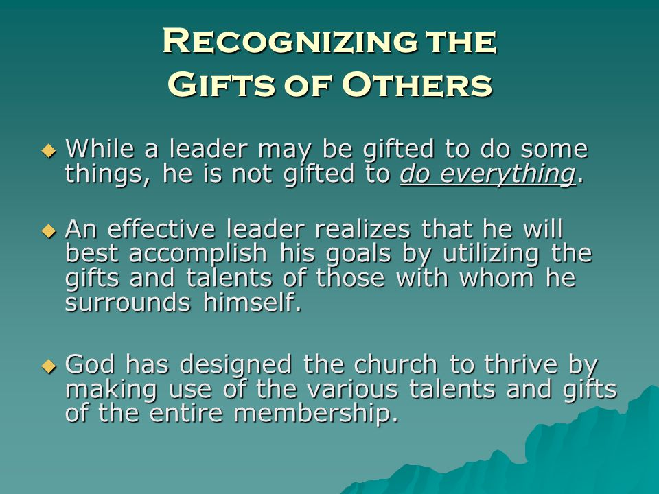 Recognizing the Gifts of Others While a leader may be gifted to do some things, he is not gifted to do everything.