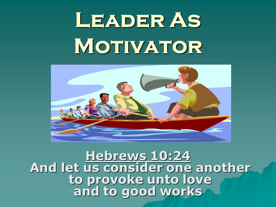 Leader As Motivator Hebrews 10:24 And let us consider one another to provoke unto love and to good works