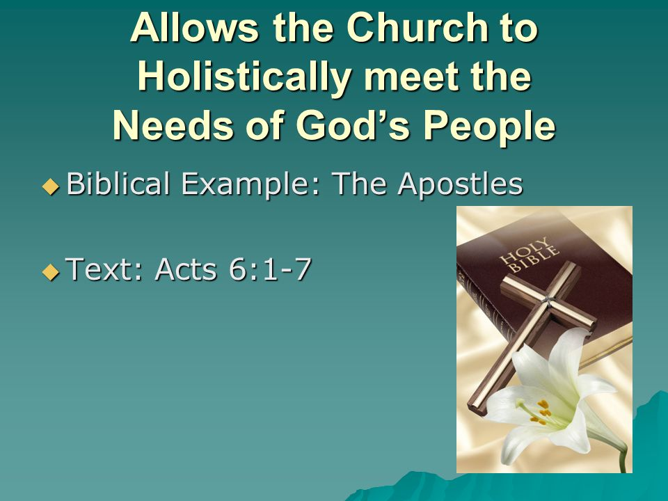 Biblical Example: The Apostles Biblical Example: The Apostles Text: Acts 6:1-7 Text: Acts 6:1-7 Allows the Church to Holistically meet the Needs of Gods People