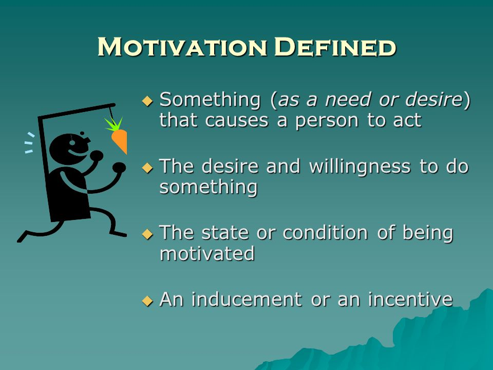 Motivation Defined Something (as a need or desire) that causes a person to act Something (as a need or desire) that causes a person to act The desire and willingness to do something The desire and willingness to do something The state or condition of being motivated The state or condition of being motivated An inducement or an incentive An inducement or an incentive