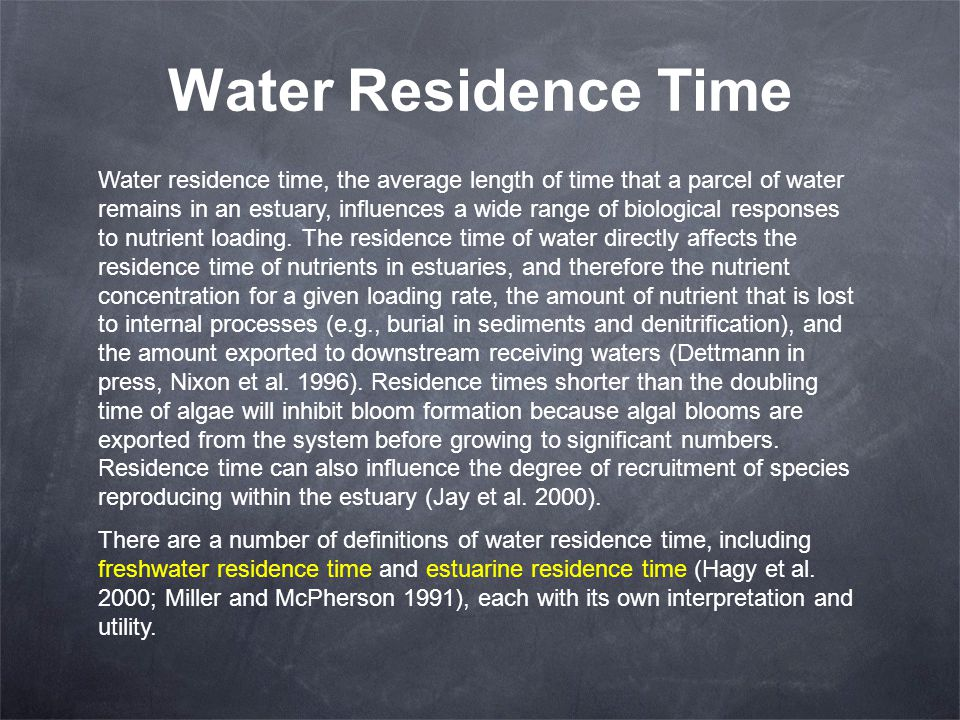 Water Residence Time Water residence time, the average length of time that a parcel of water remains in an estuary, influences a wide range of biologi