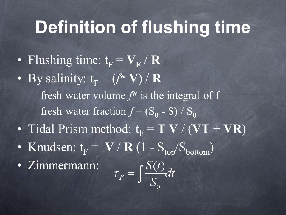 Definition of flushing time Flushing time: t F = V F / R By salinity: t F = (f w V) / R –fresh water volume f w is the integral of f –fresh water frac