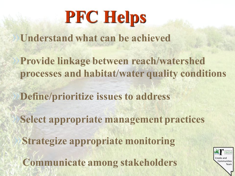 » Strategize appropriate monitoring PFC Helps » Understand what can be achieved » Define/prioritize issues to address » Select appropriate management practices » Provide linkage between reach/watershed processes and habitat/water quality conditions Communicate among stakeholders