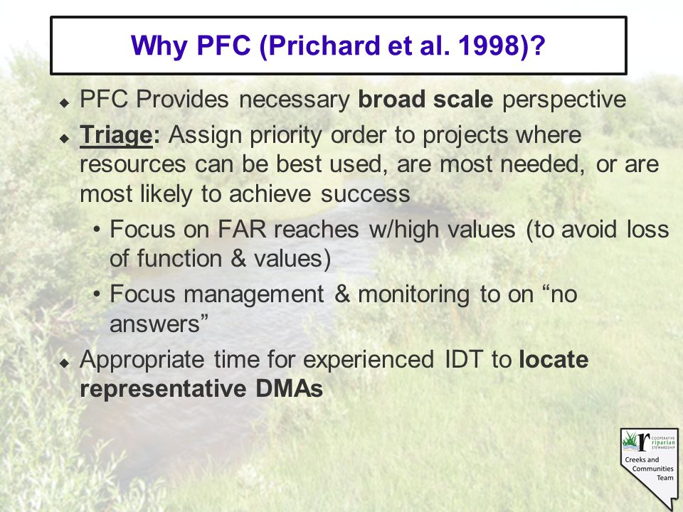 PFC Provides necessary broad scale perspective Triage: Assign priority order to projects where resources can be best used, are most needed, or are most likely to achieve success Focus on FAR reaches w/high values (to avoid loss of function & values) Focus management & monitoring to on no answers Appropriate time for experienced IDT to locate representative DMAs Why PFC (Prichard et al.