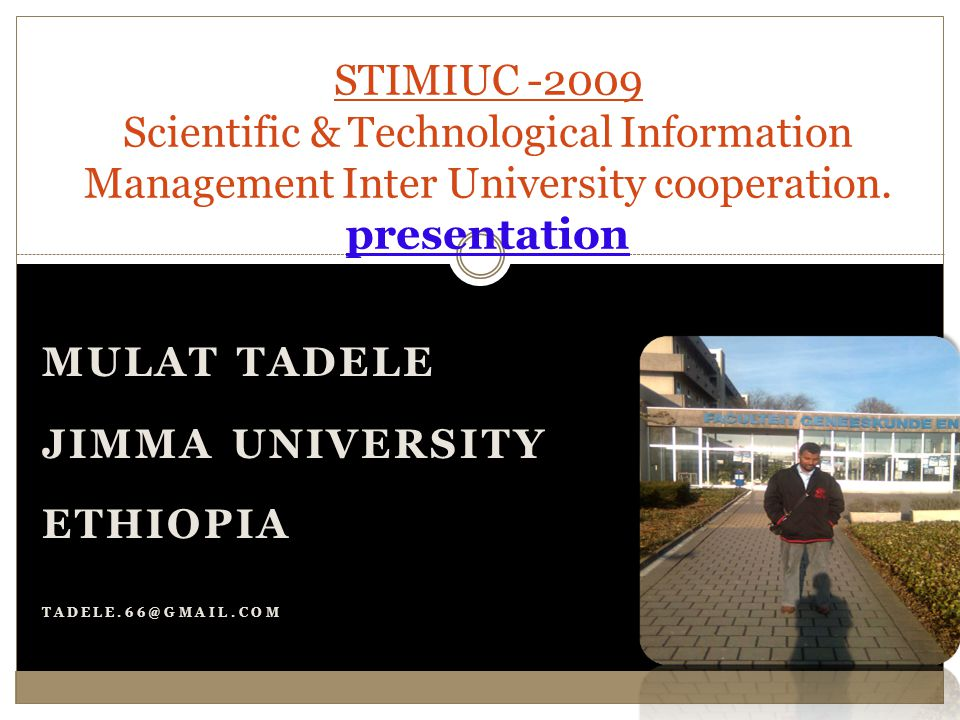 MULAT TADELE JIMMA UNIVERSITY ETHIOPIA TADELE.66@GMAIL.COM STIMIUC -2009 Scientific & Technological Information Management Inter University cooperation.