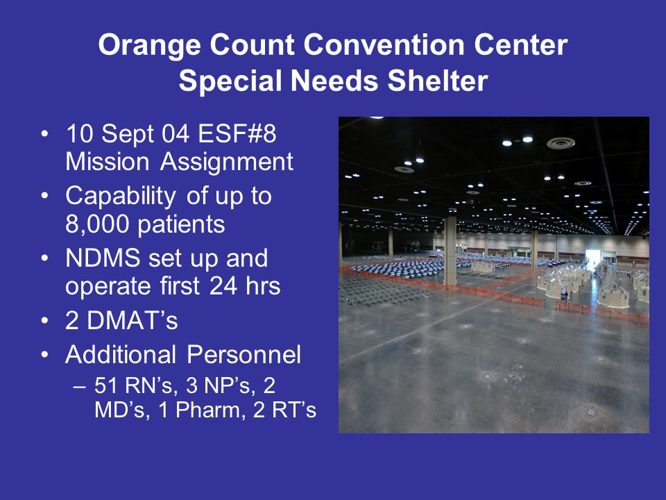 Orange Count Convention Center Special Needs Shelter 10 Sept 04 ESF#8 Mission Assignment Capability of up to 8,000 patients NDMS set up and operate first 24 hrs 2 DMATs Additional Personnel –51 RNs, 3 NPs, 2 MDs, 1 Pharm, 2 RTs